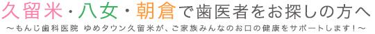 久留米・八女・朝倉で歯医者をお探しの方へもんじ歯科医院 ゆめタウン久留米が、ご家族みんなのお口の健康をサポートします!